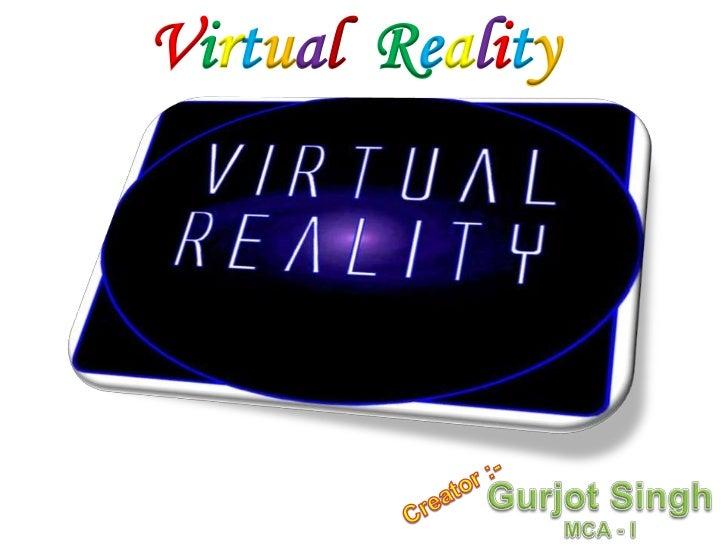 VirtualReality<br />Gurjot Singh <br />MCA - I<br />Creator :-<br />