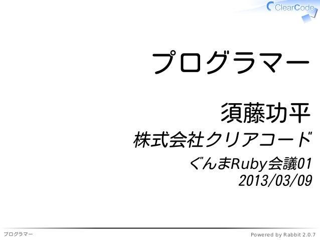 プログラマー               須藤功平         株式会社クリアコード            ぐんまRuby会議01                2013/03/09プログラマー             Powered by...
