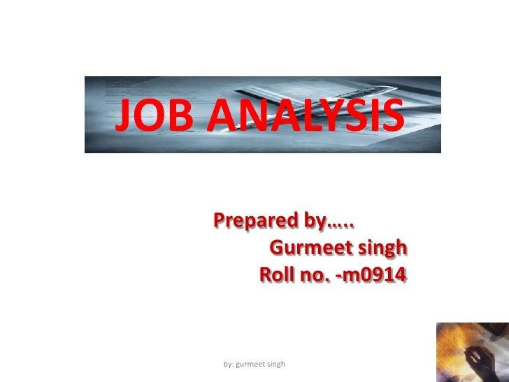 JOB ANALYSIS <br />Prepared by…..<br />Gurmeetsingh<br />         Roll no. -m0914<br />by: gurmeet singh<br />