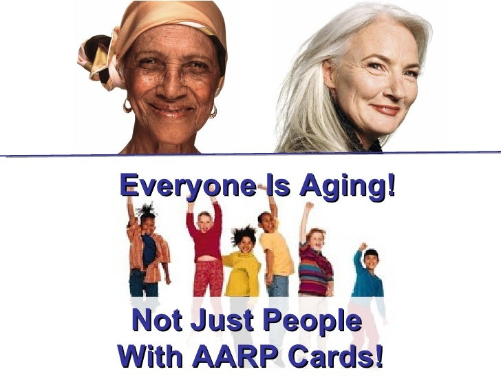 Everyone Is Aging!Not Just PeopleWith AARP Cards!