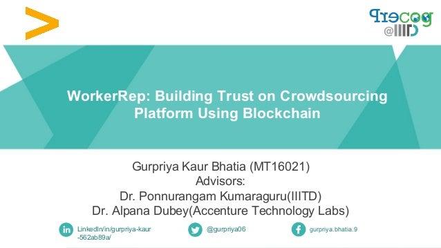WorkerRep: Building Trust on Crowdsourcing Platform Using Blockchain Gurpriya Kaur Bhatia (MT16021) Advisors: Dr. Ponnuran...