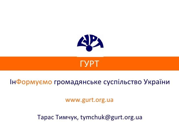 ГУРТ Ін Формуємо  громадянське суспільство України www.gurt.org.ua Тарас Тимчук,  [email_address]