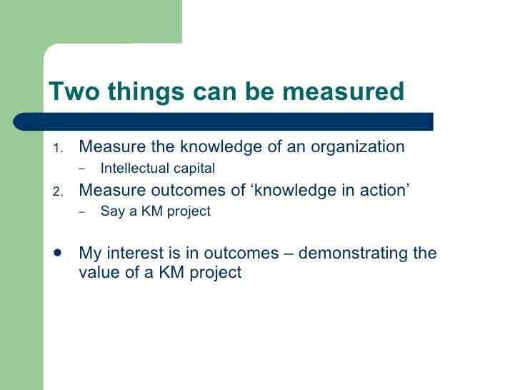 Two things can be measured <ul><li>Measure the knowledge of an organization </li></ul><ul><ul><li>Intellectual capital </l...