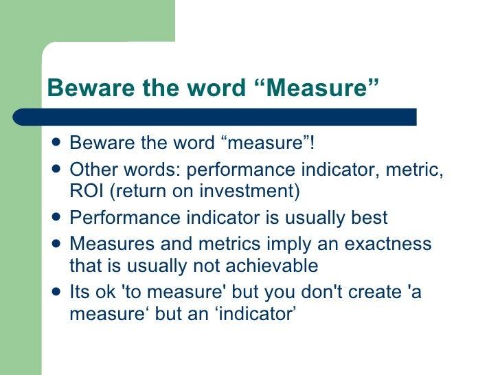"Beware the word ""Measure"" <ul><li>Beware the word ""measure""! </li></ul><ul><li>Other words: performance indicator, metric,..."