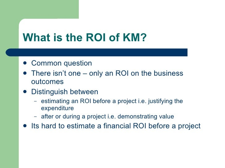 What is the ROI of KM? <ul><li>Common question </li></ul><ul><li>There isn't one – only an ROI on the business outcomes </...