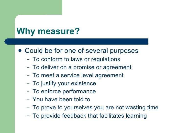 Why measure? <ul><li>Could be for one of several purposes </li></ul><ul><ul><li>To conform to laws or regulations </li></u...