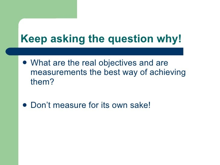 Keep asking the question why! <ul><li>What are the real objectives and are measurements the best way of achieving them? </...