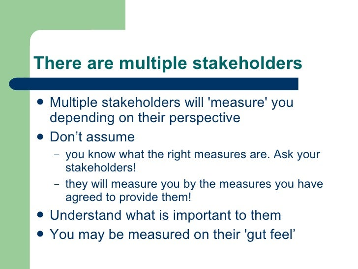 There are multiple stakeholders <ul><li>Multiple stakeholders will 'measure' you depending on their perspective </li></ul>...