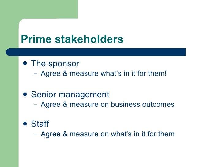 Prime stakeholders <ul><li>The sponsor </li></ul><ul><ul><li>Agree & measure what's in it for them! </li></ul></ul><ul><li...