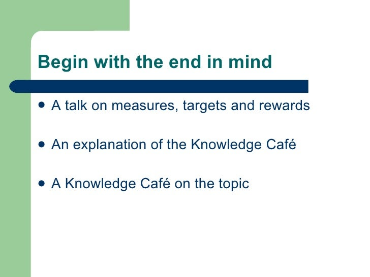 Begin with the end in mind <ul><li>A talk on measures, targets and rewards </li></ul><ul><li>An explanation of the Knowled...