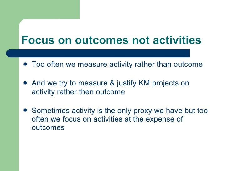 Focus on outcomes not activities <ul><li>Too often we measure activity rather than outcome </li></ul><ul><li>And we try to...
