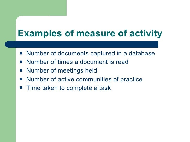 Examples of measure of activity <ul><li>Number of documents captured in a database </li></ul><ul><li>Number of times a doc...