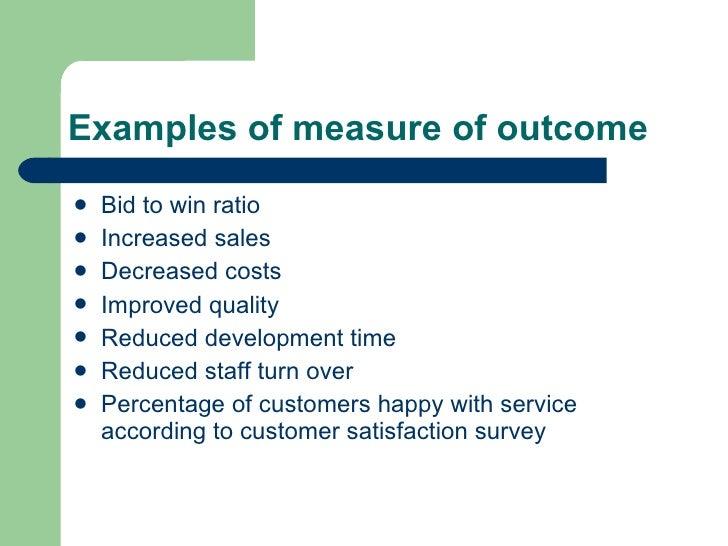 Examples of measure of outcome <ul><li>Bid to win ratio  </li></ul><ul><li>Increased sales </li></ul><ul><li>Decreased cos...