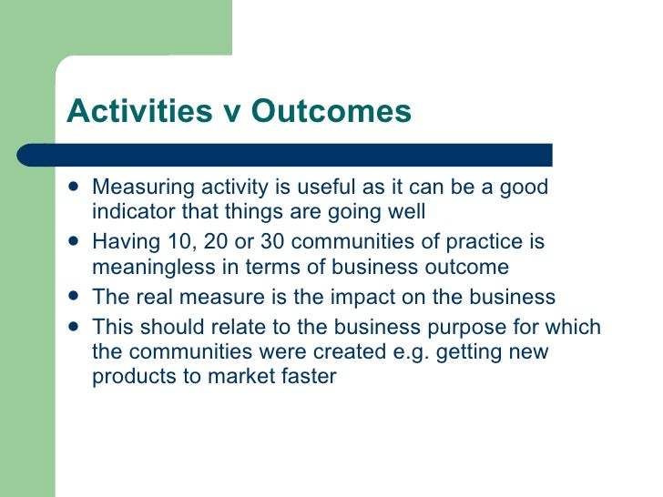 Activities v Outcomes <ul><li>Measuring activity is useful as it can be a good indicator that things are going well </li><...