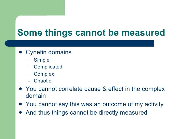 Some things cannot be measured <ul><li>Cynefin domains </li></ul><ul><ul><li>Simple </li></ul></ul><ul><ul><li>Complicated...