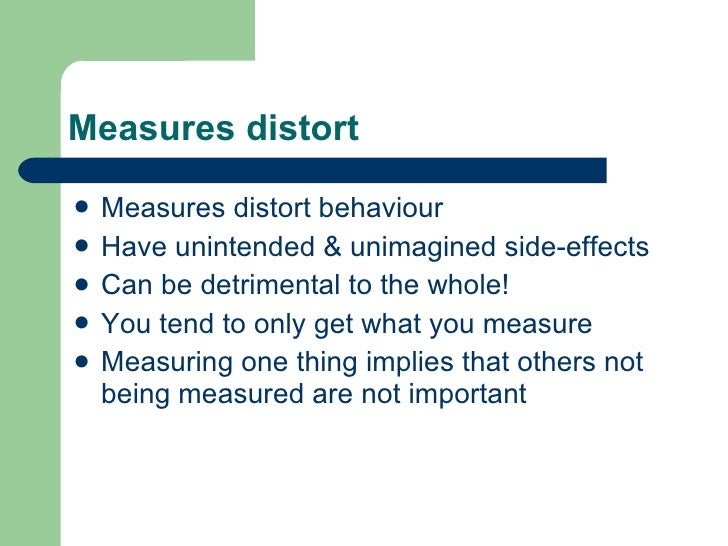 Measures distort <ul><li>Measures distort behaviour </li></ul><ul><li>Have unintended & unimagined side-effects </li></ul>...