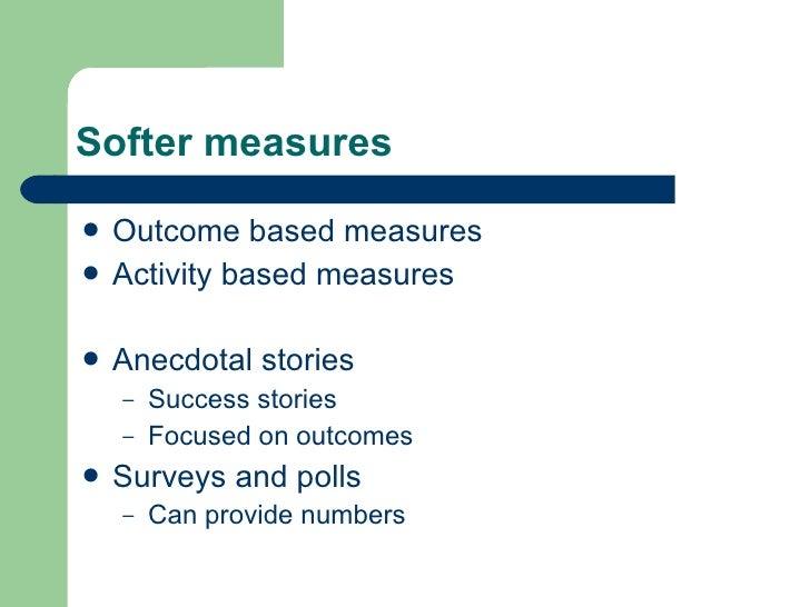 Softer measures <ul><li>Outcome based measures </li></ul><ul><li>Activity based measures </li></ul><ul><li>Anecdotal stori...