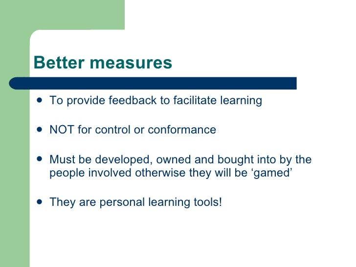 Better measures <ul><li>To provide feedback to facilitate learning </li></ul><ul><li>NOT for control or conformance </li><...
