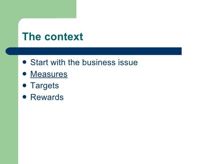 The context <ul><li>Start with the business issue </li></ul><ul><li>Measures </li></ul><ul><li>Targets </li></ul><ul><li>R...