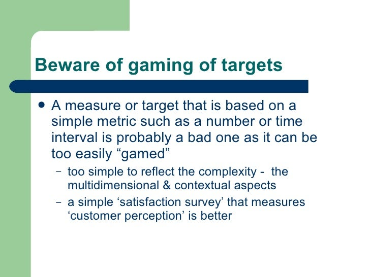 Beware of gaming of targets <ul><li>A measure or target that is based on a simple metric such as a number or time interval...