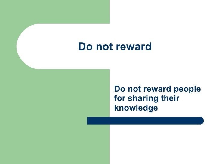 Do not reward Do not reward people for sharing their knowledge