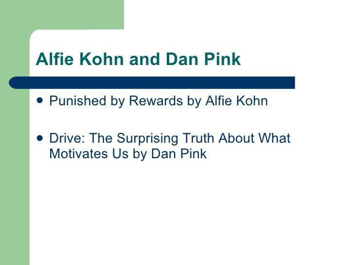 Alfie Kohn and Dan Pink <ul><li>Punished by Rewards by Alfie Kohn </li></ul><ul><li>Drive: The Surprising Truth About What...