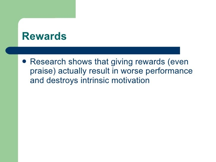 Rewards <ul><li>Research shows that giving rewards (even praise) actually result in worse performance and destroys intrins...