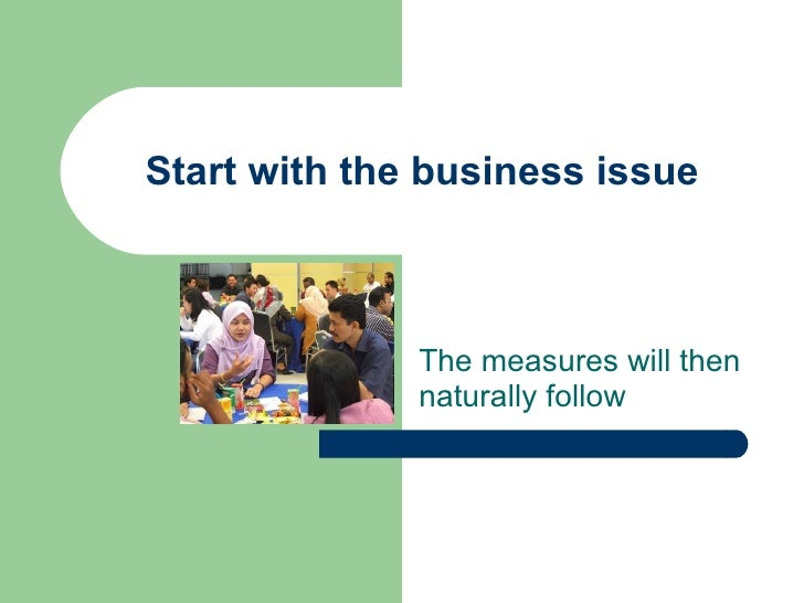 Start with the business issue The measures will then naturally follow