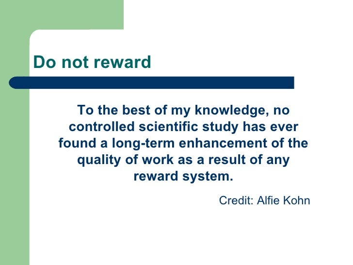 Do not reward To the best of my knowledge, no controlled scientific study has ever found a long-term enhancement of the qu...