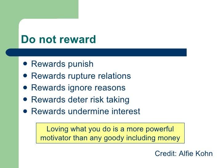 Do not reward <ul><li>Rewards punish  </li></ul><ul><li>Rewards rupture relations </li></ul><ul><li>Rewards ignore reasons...