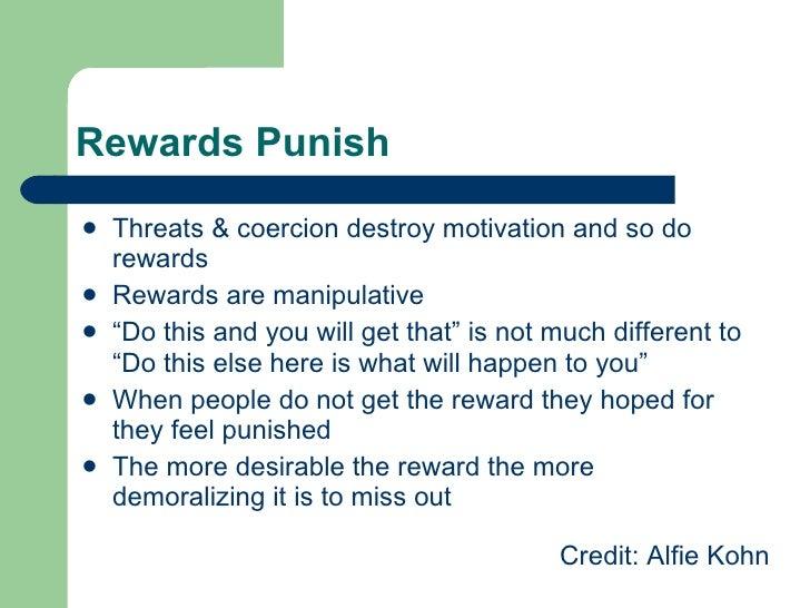 Rewards Punish <ul><li>Threats & coercion destroy motivation and so do rewards </li></ul><ul><li>Rewards are manipulative ...