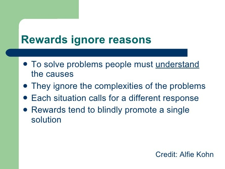 Rewards ignore reasons <ul><li>To solve problems people must  understand  the causes </li></ul><ul><li>They ignore the com...
