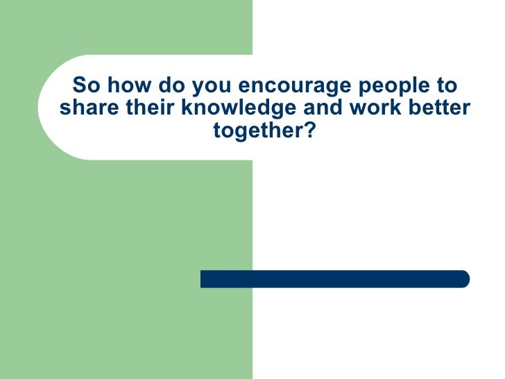 So how do you encourage people to share their knowledge and work better together?