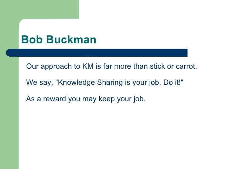 """Bob Buckman Our approach to KM is far more than stick or carrot.  We say, """"Knowledge Sharing is your job. Do it!&quot..."""