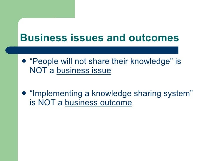 """Business issues and outcomes <ul><li>"""" People will not share their knowledge"""" is NOT a  business issue </li></ul><ul><li>""""..."""