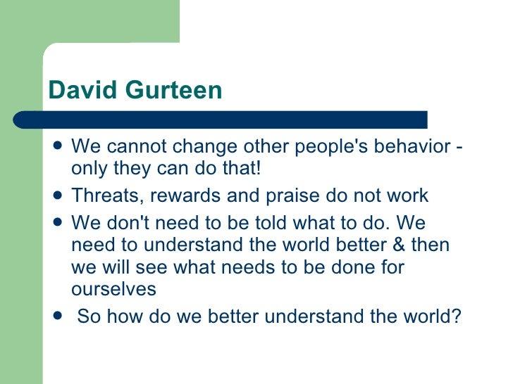 David Gurteen <ul><li>We cannot change other people's behavior - only they can do that!  </li></ul><ul><li>Threats, reward...