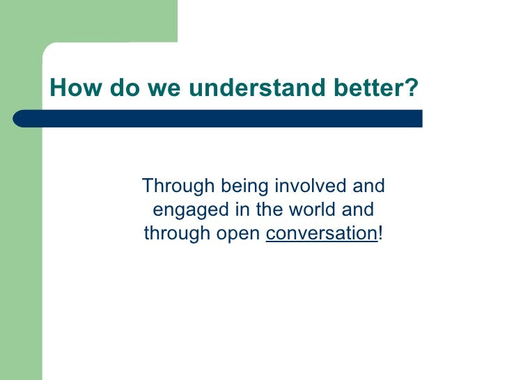 How do we understand better? Through being involved and engaged in the world and through open  conversation !