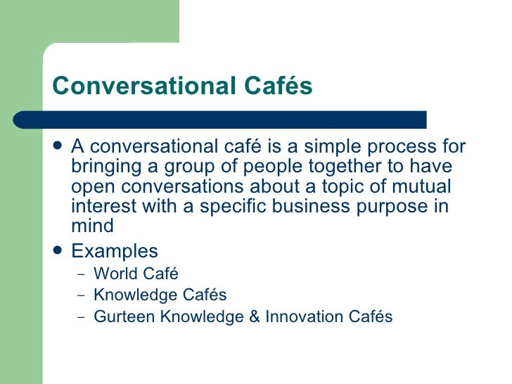 Conversational Cafés <ul><li>A conversational café is a simple process for bringing a group of people together to have ope...