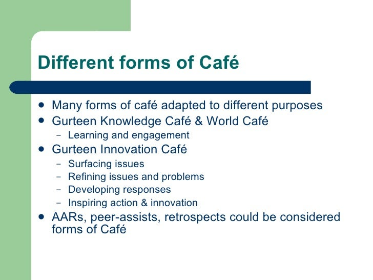 Different forms of Café <ul><li>Many forms of café adapted to different purposes </li></ul><ul><li>Gurteen Knowledge Café ...