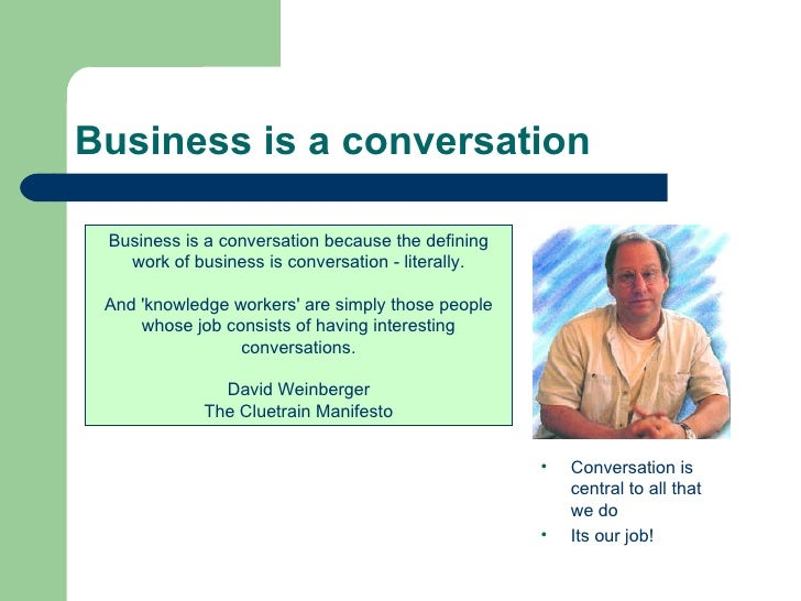 Business is a conversation Business is a conversation because the defining work of business is conversation - literally. A...