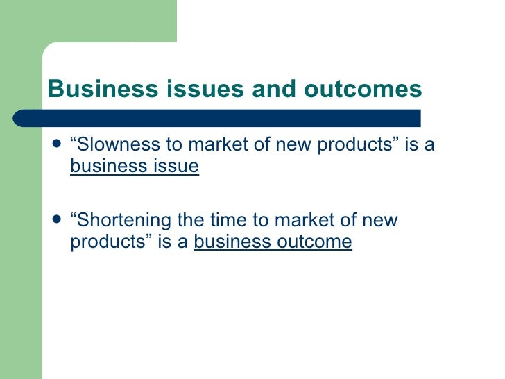 """Business issues and outcomes <ul><li>"""" Slowness to market of new products"""" is a  business issue </li></ul><ul><li>"""" Shorte..."""