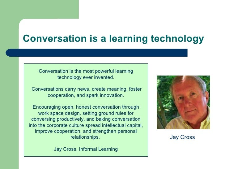 Conversation is a learning technology Conversation is the most powerful learning technology ever invented. Conversations c...