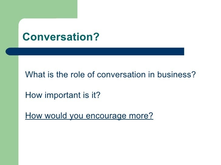 Conversation? What is the role of conversation in business? How important is it? How would you encourage more?