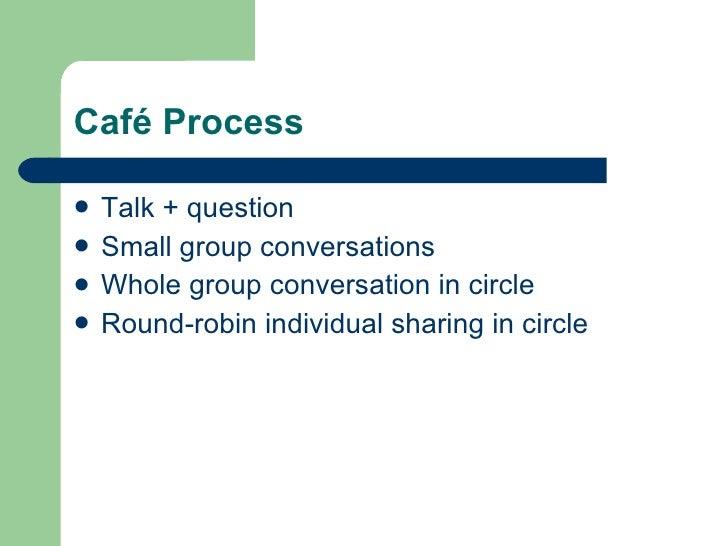 Café Process <ul><li>Talk + question </li></ul><ul><li>Small group conversations </li></ul><ul><li>Whole group conversatio...
