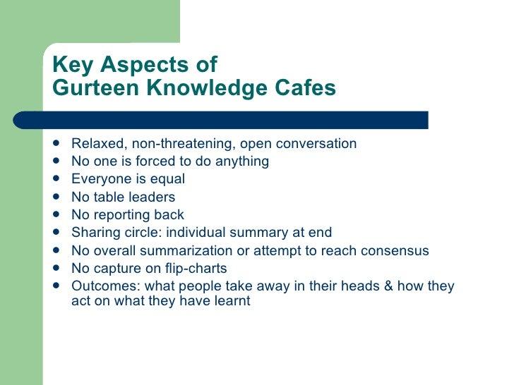 Key Aspects of  Gurteen Knowledge Cafes <ul><li>Relaxed, non-threatening, open conversation </li></ul><ul><li>No one is fo...