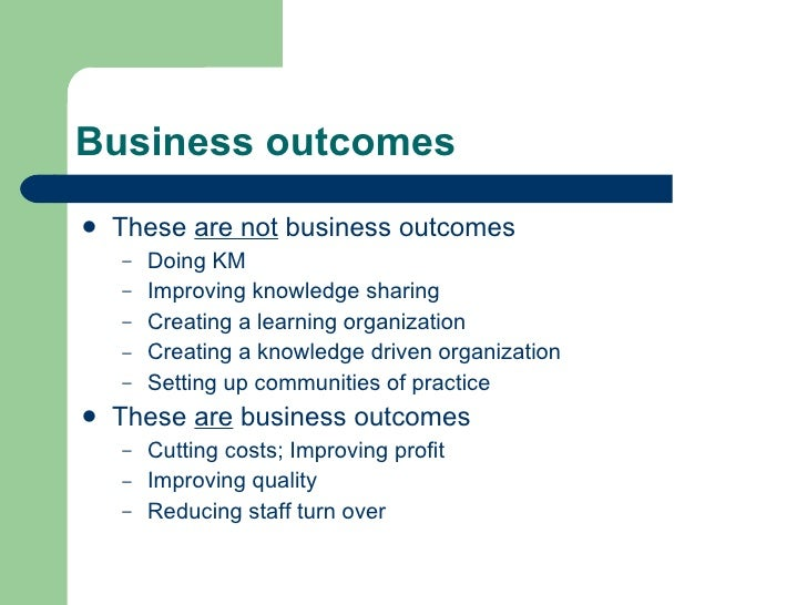 Business outcomes <ul><li>These  are not  business outcomes </li></ul><ul><ul><li>Doing KM </li></ul></ul><ul><ul><li>Impr...