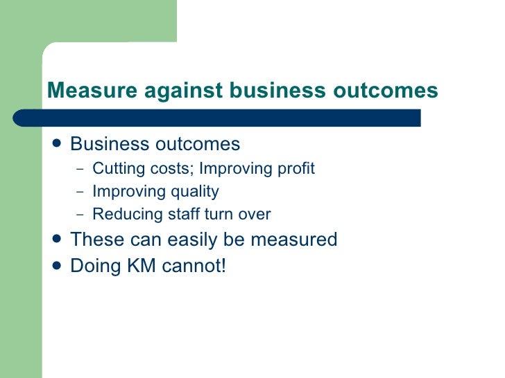 Measure against business outcomes <ul><li>Business outcomes </li></ul><ul><ul><li>Cutting costs; Improving profit </li></u...