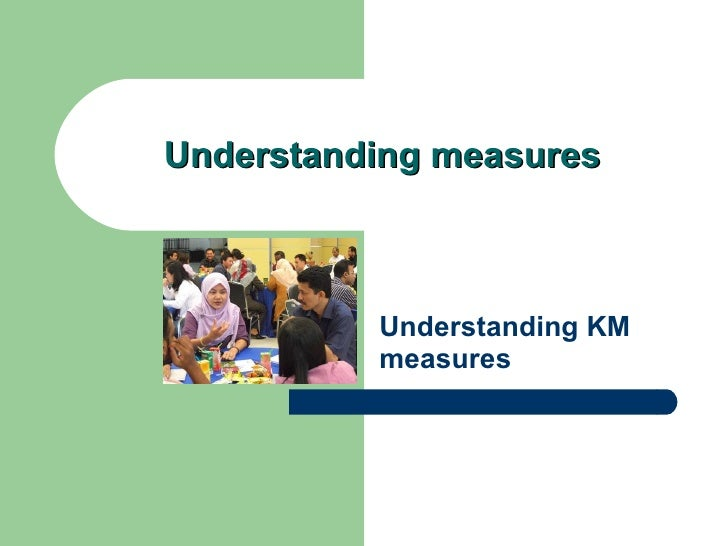 Understanding measures Understanding KM measures