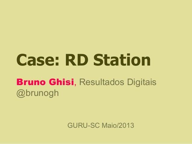 Case: RD StationBruno Ghisi, Resultados Digitais@brunoghGURU-SC Maio/2013