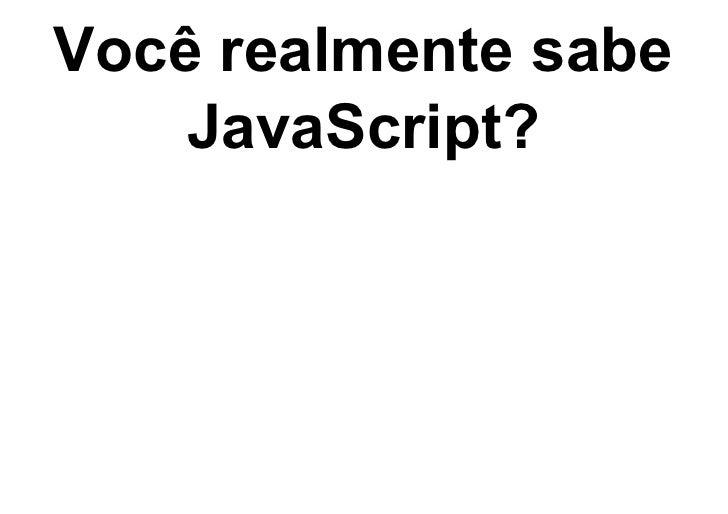 Você realmente sabe    JavaScript?